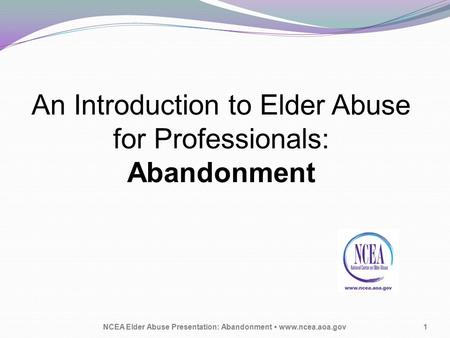 An Introduction to Elder Abuse for Professionals: Abandonment NCEA Elder Abuse Presentation: Abandonment www.ncea.aoa.gov1.