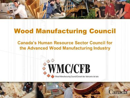 Wood Manufacturing Council Canada's Human Resource Sector Council for the Advanced Wood Manufacturing Industry.