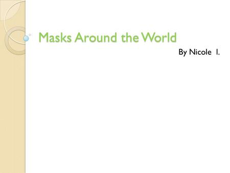 Masks Around the World By Nicole l.. Masks A mask is a covering for all parts of the face. People all around the world use masks for lots of different.