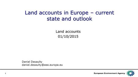 1 Land accounts in Europe – current state and outlook Land accounts 01/10/2015 Daniel Desaulty