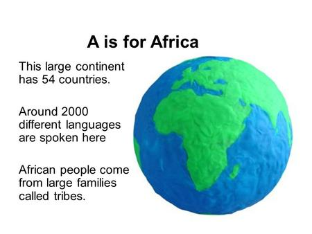 A is for Africa This large continent has 54 countries. Around 2000 different languages are spoken here African people come from large families called tribes.