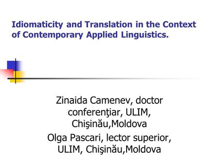 Idiomaticity <strong>and</strong> Translation in the Context of Contemporary Applied Linguistics. Zinaida Camenev, doctor conferenţiar, ULIM, Chişinău,Moldova Olga Pascari,