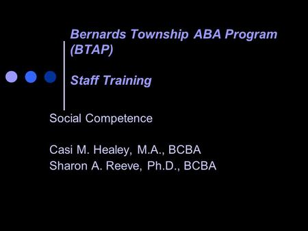 Bernards Township ABA Program (BTAP) Staff Training Social Competence Casi M. Healey, M.A., BCBA Sharon A. Reeve, Ph.D., BCBA.