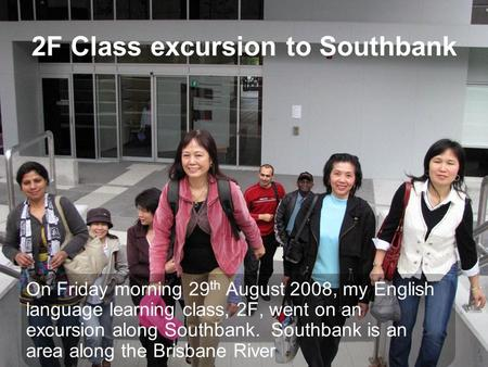 2F Class excursion to Southbank On Friday morning 29 th August 2008, my English language learning class, 2F, went on an excursion along Southbank. Southbank.