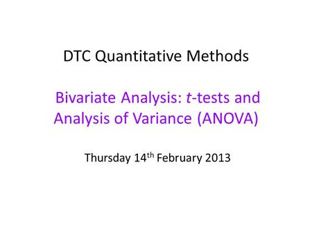 DTC Quantitative Methods Bivariate Analysis: t-tests and Analysis of Variance (ANOVA) Thursday 14 th February 2013.