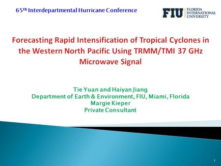 Tie Yuan and Haiyan Jiang Department of Earth & Environment, FIU, Miami, Florida Margie Kieper Private Consultant 65 th Interdepartmental Hurricane Conference.