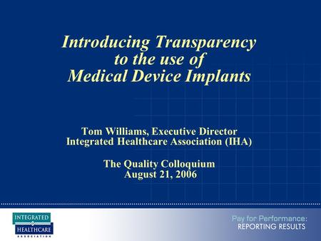 Introducing Transparency to the use of Medical Device Implants Tom Williams, Executive Director Integrated Healthcare Association (IHA) The Quality Colloquium.