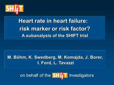 Heart rate in heart failure: Heart rate in heart failure: risk marker or risk factor? A subanalysis of the SHIFT trial on behalf of the Investigators M.