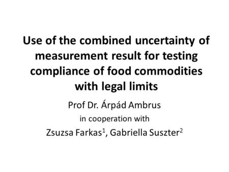 Use of the combined uncertainty of measurement result for testing compliance of food commodities with legal limits Prof Dr. Árpád Ambrus in cooperation.