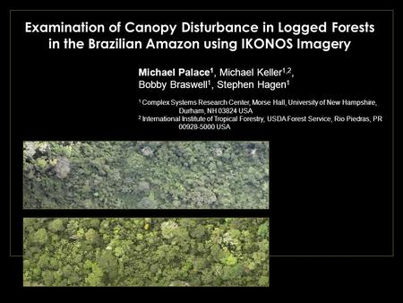 Examination of Canopy Disturbance in Logged Forests in the Brazilian Amazon using IKONOS Imagery Michael Palace 1, Michael Keller 1,2, Bobby Braswell 1,