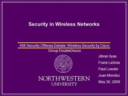 Security in Wireless Networks 458 Security Offense Debate: Wireless Security by Cisco Group DoubleDeuce Jibran Ilyas Frank LaSota Paul Lowder Juan Mendez.