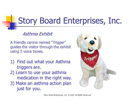 "Story Board Enterprises, Inc. Story Board Enterprises, Inc. © 2002 All Rights Reserved. Asthma Exhibit A friendly canine named ""Trigger"" guides the visitor."