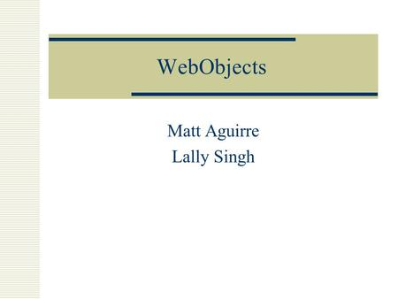 WebObjects Matt Aguirre Lally Singh. What Is It? A Java based development platform specifically designed for database-backed web applications.