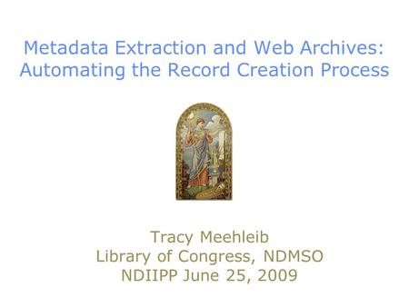 Metadata Extraction and Web Archives: Automating the Record Creation Process Tracy Meehleib Library of Congress, NDMSO NDIIPP June 25, 2009.