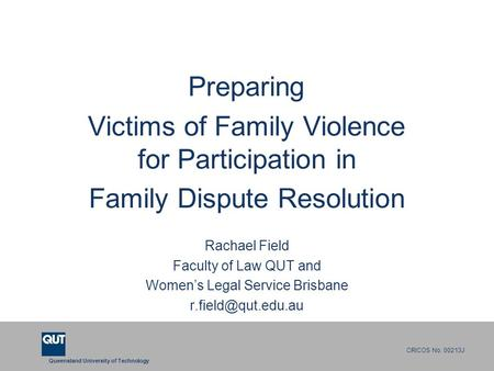 Queensland University of Technology CRICOS No. 00213J Preparing Victims of Family Violence for Participation in Family Dispute Resolution Rachael Field.