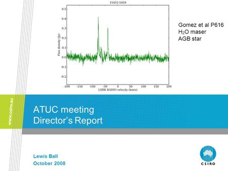 ATUC meeting Director's Report Lewis Ball October 2008 Gomez et al P616 H 2 O maser AGB star.