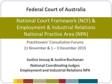 Federal Court of Australia Practitioners' Consultation Forums 11 November & 1 – 3 December 2015 Justice Jessup & Justice Buchanan National Coordinating.