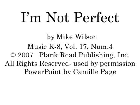 I'm Not Perfect by Mike Wilson Music K-8, Vol. 17, Num.4 © 2007 Plank Road Publishing, Inc. All Rights Reserved- used by permission PowerPoint by Camille.