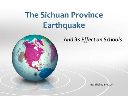 The Sichuan Province Earthquake And its Effect on Schools By: Shelley Stewart.
