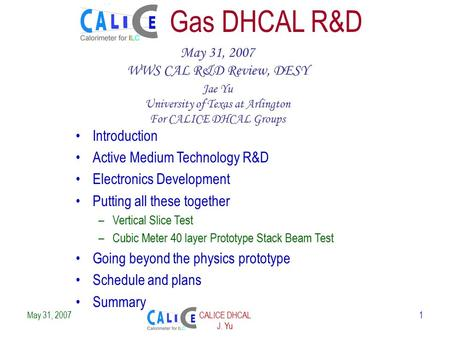May 31, 2007CALICE DHCAL J. Yu 1 Gas DHCAL R&D May 31, 2007 WWS CAL R&D Review, DESY Jae Yu University of Texas at Arlington For CALICE DHCAL Groups Introduction.
