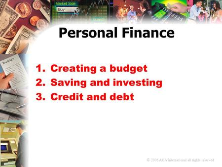 © 2006 ACA International all rights reserved Personal Finance 1.Creating a budget 2.Saving and investing 3.Credit and debt.