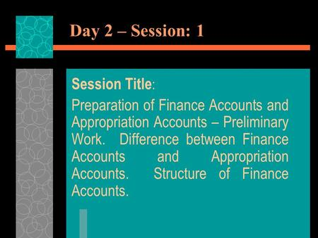 Day 2 – Session: 1 Session Title : Preparation of Finance Accounts and Appropriation Accounts – Preliminary Work. Difference between Finance Accounts and.