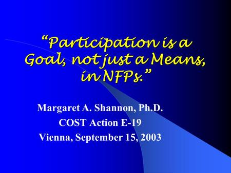 """Participation is a Goal, not just a Means, in NFPs."" Margaret A. Shannon, Ph.D. COST Action E-19 Vienna, September 15, 2003."