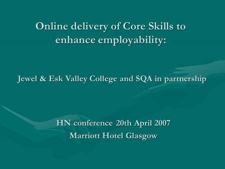 Online delivery of Core Skills to enhance employability: HN conference 20th April 2007 Marriott Hotel Glasgow Jewel & Esk Valley College and SQA in partnership.