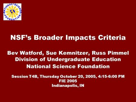 NSF's Broader Impacts Criteria Bev Watford, Sue Kemnitzer, Russ Pimmel Division of Undergraduate Education National Science Foundation Session T4B, Thursday.