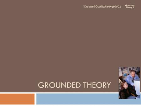 GROUNDED THEORY Creswell Qualitative Inquiry 2e Grounded Theory 1.