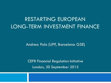 RESTARTING EUROPEAN LONG-TERM INVESTMENT FINANCE Andrea Polo (UPF, Barcelona GSE) CEPR Financial Regulation Initiative London, 30 September 2015.