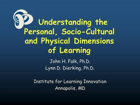 Understanding the Personal, Socio-Cultural and Physical Dimensions of Learning John H. Falk, Ph.D. Lynn D. Dierking, Ph.D. Institute for Learning Innovation.