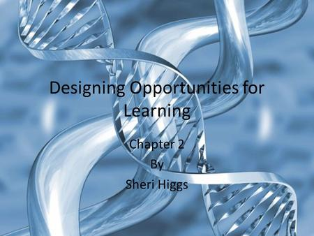 Designing Opportunities for Learning Chapter 2 By Sheri Higgs.