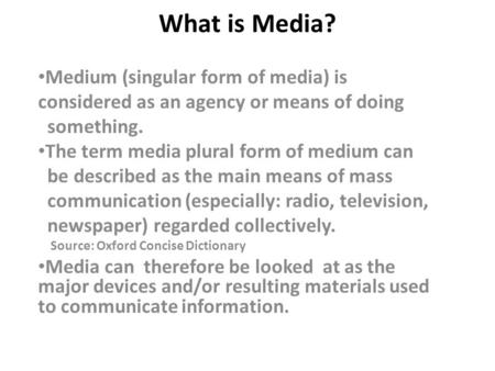 What is Media? Medium (singular form of media) is considered as an agency or means of doing something. The term media plural form of medium can be described.