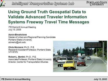 July 13, 2005ITE District 6 Annual Meeting Using Ground Truth Geospatial Data to Validate Advanced Traveler Information Systems Freeway Travel Time Messages.