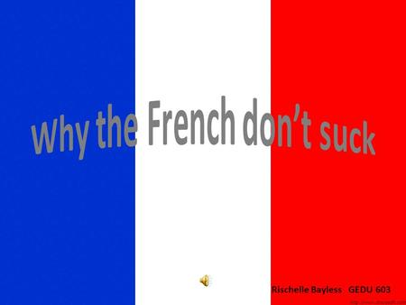 Rischelle Bayless GEDU 603. Frenchy's top 10 reasons to learn French 10. To be understood in 55 countries and on 5 continents 9. To get exactly what you're.