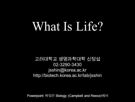 What Is Life? Powerpoint 파일은 Biology (Campbell and Reece) 에서 고려대학교 생명과학대학 신정섭 02-3290-3430