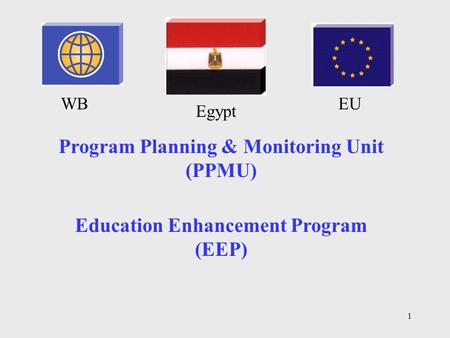 1 Education Enhancement Program (EEP) Program Planning & Monitoring Unit (PPMU) WBEU Egypt.