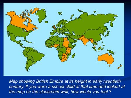  starter activity Map showing British Empire at its height in early twentieth century. If you were a school child at that time and looked at the map on.