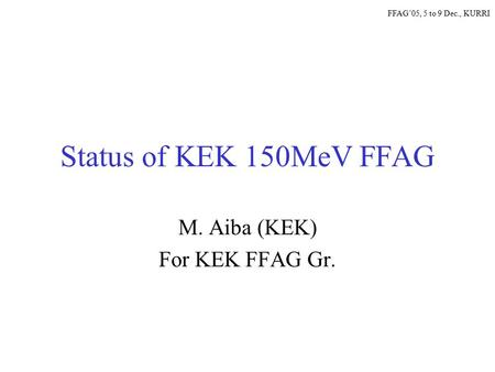 Status of KEK 150MeV FFAG M. Aiba (KEK) For KEK FFAG Gr. FFAG'05, 5 to 9 Dec., KURRI.