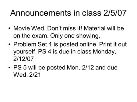 Announcements in class 2/5/07 Movie Wed. Don't miss it! Material will be on the exam. Only one showing. Problem Set 4 is posted online. Print it out yourself.