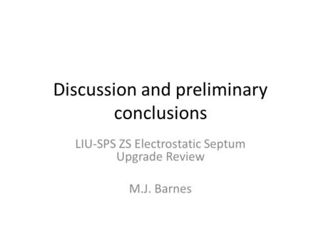 Discussion and preliminary conclusions LIU-SPS ZS Electrostatic Septum Upgrade Review M.J. Barnes.