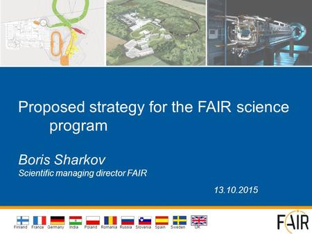 Proposed strategy for the FAIR science program Boris Sharkov Scientific managing director FAIR 13.10.2015 Sweden FranceIndia Finland GermanyPoland Spain.