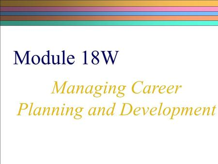 Module 18W Managing Career Planning and Development.