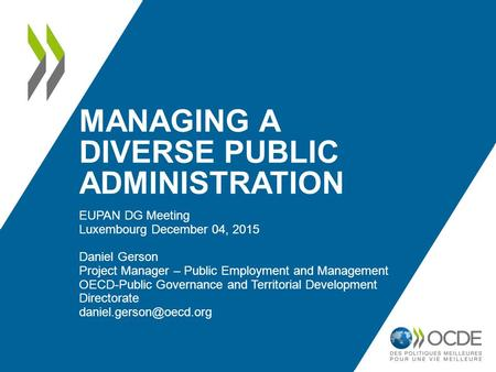 MANAGING A DIVERSE PUBLIC ADMINISTRATION EUPAN DG Meeting Luxembourg December 04, 2015 Daniel Gerson Project Manager – Public Employment and Management.