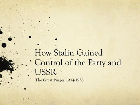 How Stalin Gained Control of the Party and USSR The Great Purges 1934-1938.
