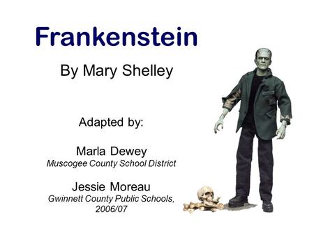 Adapted by: Marla Dewey Muscogee County School District Jessie Moreau Gwinnett County Public Schools, 2006/07 Frankenstein By Mary Shelley.