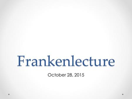 Frankenlecture October 28, 2015. Meme Moment Scientist of the Day.