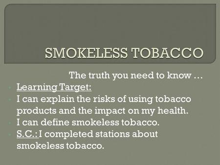 The truth you need to know … Learning Target: I can explain the risks of using tobacco products and the impact on my health. I can define smokeless tobacco.