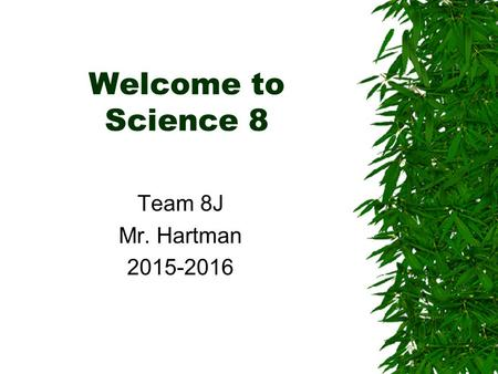 Welcome to Science 8 Team 8J Mr. Hartman 2015-2016.
